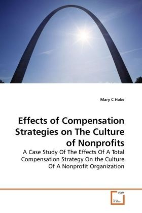 Effects of Compensation Strategies on The Culture of Nonprofits - A Case Study Of The Effects Of A Total Compensation Strategy On the Culture Of A Nonprofit Organization - Hoke, Mary C