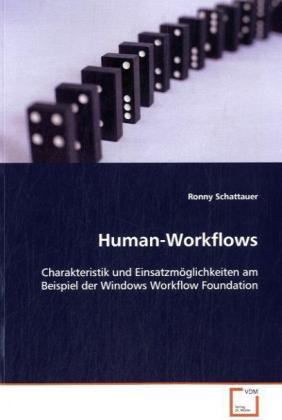 Human-Workflows - Charakteristik und EinsatzmÃglichkeiten am Beispiel der Windows Workflow Foundation - Schattauer, Ronny