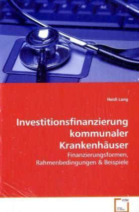 Investitionsfinanzierung kommunaler KrankenhÃuser - Finanzierungsformen, Rahmenbedingungen - Lang, Heidi
