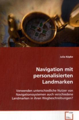 Navigation mit personalisierten Landmarken - Verwenden unterschiedliche Nutzer von Navigationssystemen auch verschiedene Landmarken in ihren Wegbeschreibungen? - Köpke, Julia