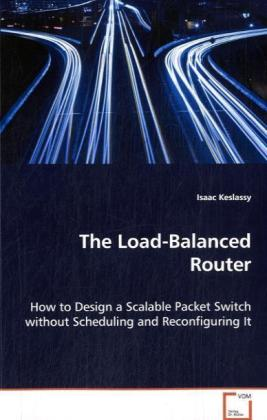 The Load-Balanced Router - How to Design a Scalable Packet Switch without Scheduling and Reconfiguring IT - Keslassy, Isaac