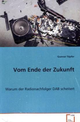 Vom Ende der Zukunft - Warum der Radionachfolger DAB scheitert - Töpfer, Gunnar