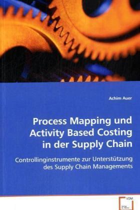 Process Mapping und Activity Based Costing in der Supply Chain - Controllinginstrumente zur UnterstÃtzung des Supply Chain Managements - Auer, Achim