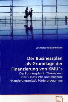Der Businessplan als Grundlage der Finanzierung vonKMU s - Der Businessplan in Theorie und Praxis, klassischeund moderne Finanzierungsmittel, Förderprogramme - Welter, Dirk