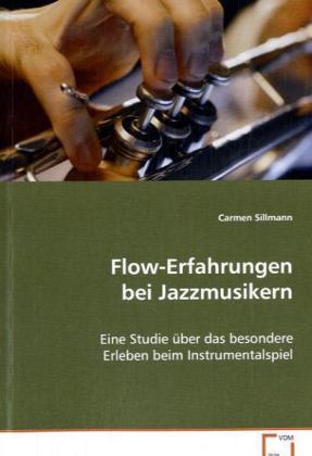 Flow-Erfahrungen bei Jazzmusikern - Eine Studie über das besondere Erleben beim Instrumentalspiel - Sillmann, Carmen