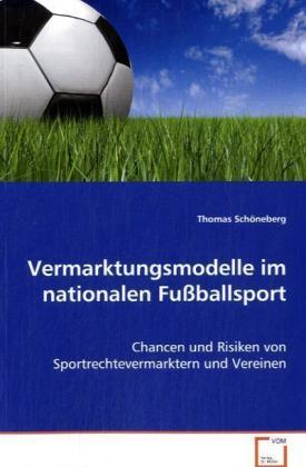 Vermarktungsmodelle im nationalen Fußballsport - Chancen und Risiken von Sportrechtevermarktern und Vereinen - Schöneberg, Thomas