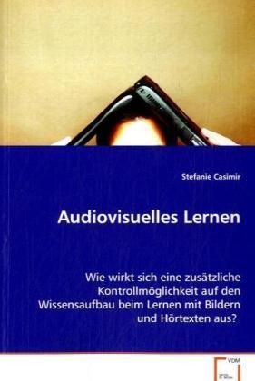Audiovisuelles Lernen - Wie wirkt sich eine zusÃtzliche KontrollmÃglichkeit auf den Wissensaufbau beim Lernen mit Bildern und HÃrtexten aus? - Casimir, Stefanie