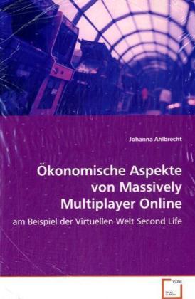 Ökonomische Aspekte von Massively Multiplayer Online Games - Am Beispiel der Virtuellen Welt Second Life - Ahlbrecht, Johanna