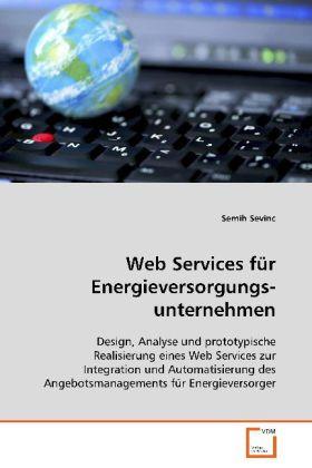 Web Services für Energieversorgungsunternehmen - Design, Analyse und prototypische Realisierung einesWeb Services zur Integration und Automatisierung desAngebotsmanagements für Energieversorger