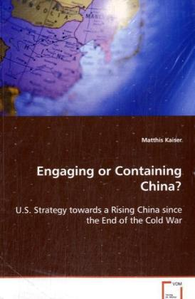 Engaging or Containing China? - U.S. Strategy towards a Rising China since the End of the Cold War - Kaiser, Matthis