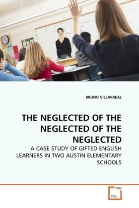 THE NEGLECTED OF THE NEGLECTED OF THE NEGLECTED - A CASE STUDY OF GIFTED ENGLISH LEARNERS IN TWO AUSTIN ELEMENTARY SCHOOLS - Villarreal, Bruno