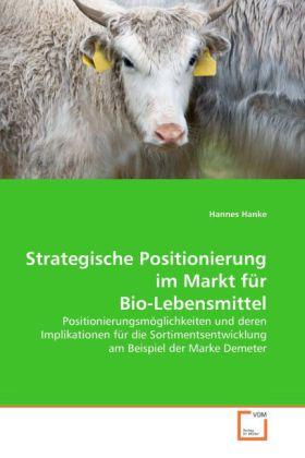 Strategische Positionierung im Markt für Bio-Lebensmittel - Positionierungsmöglichkeiten und deren Implikationen für die Sortimentsentwicklung am Beispiel der Marke Demeter - Hanke, Hannes