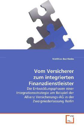 Vom Versicherer zum integrierten Finanzdienstleister - Die Entwicklungsphasen einer Integrationsstrategie am Beispiel der Allianz Versicherungs-AG in der Zweigniederlassung Berlin - Buchheim, Matthias