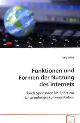 Funktionen und Formen der Nutzung des Internets - Durch Sponsoren im Sport zur Unternehmenskommunikation - Wilke, Timo