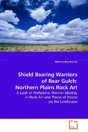 Shield Bearing Warriors of Bear Gulch: NorthernPlains Rock Art - A Look at Prehistoric Warrior Identity in Rock Artand Places of Power on the Landscape - Ray Gentry, Melissa