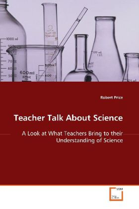 Teacher Talk About Science - A Look at What Teachers Bring to their Understanding of Science - Price, Robert