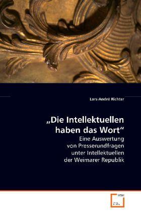 Die Intellektuellen haben das Wort - Eine Auswertung von Presserundfragen unter Intellektuellen der Weimarer Republik - Richter, Lars-André
