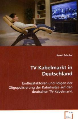 TV-Kabelmarkt in Deutschland - Einflussfaktoren und Folgen der Oligopolisierung der Kabelnetze auf den deutschen TV-Kabelmarkt - Schulze, Bernd