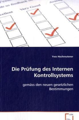 Die Prüfung des Internen Kontrollsystems - gemäss den neuen gesetzlichen Bestimmungen - Hochreutener, Yves