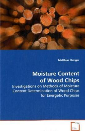 Moisture Content of Wood Chips - Investigations on Methods of Moisture Content Determination of Wood Chips for Energetic Purposes - Ebinger, Matthias