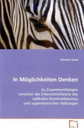 In Möglichkeiten Denken - Zu Zusammenhängen zwischen der Erkenntnistheorie des radikalen Konstruktivismus und supervisorischen Haltungen - Giese, Thorsten