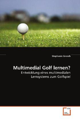 Multimedial Golf lernen? - Entwicklung eines multimedialen Lernsystems zum Golfspiel - Grosch, Stephanie