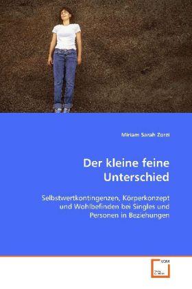 Der kleine feine Unterschied - Selbstwertkontingenzen, Körperkonzept undWohlbefinden bei Singles und Personen in Beziehungen - Zorzi, Miriam Sarah