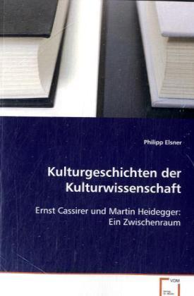 Kulturgeschichten der Kulturwissenschaft - Ernst Cassirer und Martin Heidegger: Ein Zwischenraum - Elsner, Philipp