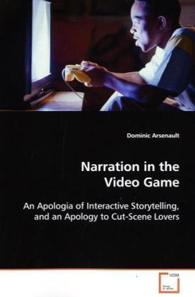 Narration in the Video Game - An Apologia of Interactive Storytelling, and an Apology to Cut-Scene Lovers - Arsenault, Dominic