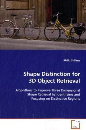Shape Distinction for 3D Object Retrieval - Algorithms to Improve Three Dimensional ShapeRetrieval by Identifying and Focusing on DistinctiveRegions - Shilane, Philip