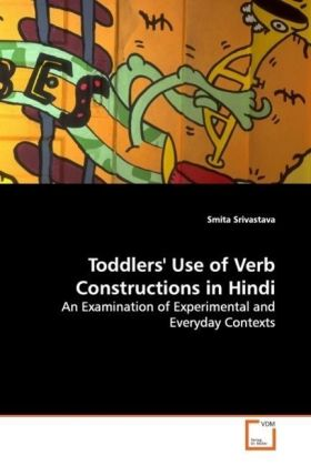 Toddlers' Use of Verb Constructions in Hindi - An Examination of Experimental and Everyday Contexts - Srivastava, Smita