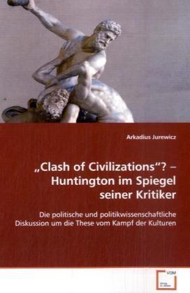 Clash of Civilizations ?   Huntington im Spiegel seiner Kritiker - Die politische und politikwissenschaftliche Diskussion um die These vom Kampf der Kulturen - Jurewicz, Arkadius