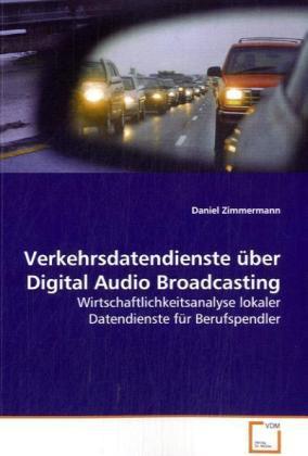Verkehrsdatendienste über Digital Audio Broadcasting - Wirtschaftlichkeitsanalyse lokaler Datendienste für Berufspendler - Zimmermann, Daniel