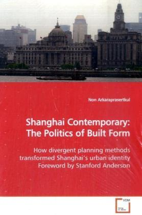 Shanghai Contemporary: The Politics of Built Form - How divergent planning methods transformed Shanghai s urban identity Foreword by Stanford Anderson - Arkaraprasertkul, Non