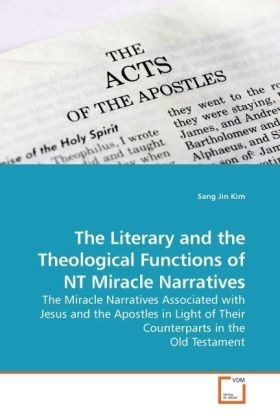 The Literary and the Theological Functions of NT Miracle Narratives - The Miracle Narratives Associated with Jesus and the Apostles in Light of Their Counterparts in the Old Testament - Kim, Sang Jin