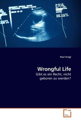 Wrongful Life - Gibt es ein Recht, nicht geboren zu werden?