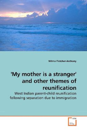 My mother is a stranger' and other themes of reunification - West Indian parent-child reunification following separation due to immigration - Fletcher-Anthony, Wilma