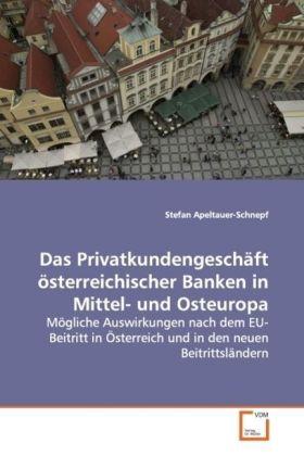 Das Privatkundengeschäft  österreichischer Banken  in Mittel- und Osteuropa - Mögliche Auswirkungen nach dem  EU-Beitritt in Österreich und  in den neuen Beitrittsländern - Apeltauer-Schnepf, Stefan
