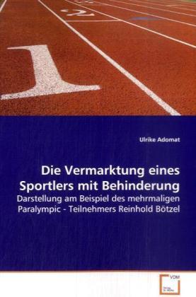 Die Vermarktung eines Sportlers mit Behinderung - Darstellung am Beispiel des mehrmaligen Paralympic -  Teilnehmers Reinhold Bötzel