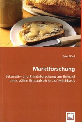Marktforschung - Sekundär- und Primärforschung am Beispiel eines süßen Brotaufstrichs auf Milchbasis - Gössl, Petra