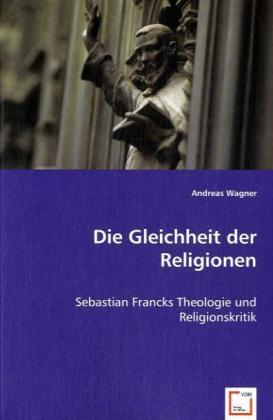 Die Gleichheit der Religionen - Sebastian Francks Theologie und Religionskritik - Wagner, Andreas