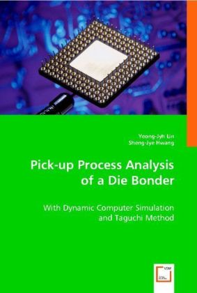 Pick-up Process Analysis of a Die Bonder - With Dynamic Computer Simulation and Taguchi Method - Lin, Yeong-Jyh / Hwang, Sheng-Jye