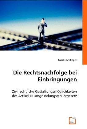 Die Rechtsnachfolge bei Einbringungen (f. Österreich) - Zivilrechtliche Gestaltungsmöglichkeiten des Artikel III Umgründungssteuergesetz