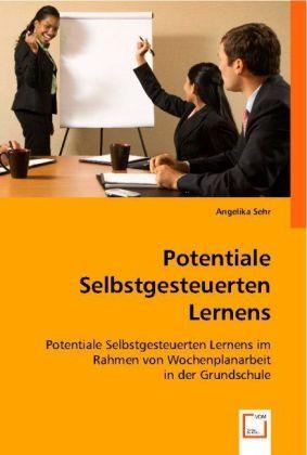 Potentiale Selbstgesteuerten Lernens - Potentiale Selbstgesteuerten Lernens im Rahmen von Wochenplanarbeit in der Grundschule - Sehr, Angelika