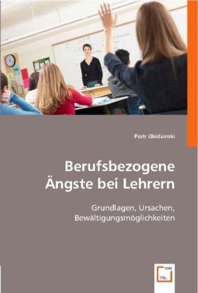 Berufsbezogene Ängste bei Lehrern - Grundlagen, Ursachen, Bewältigungsmöglichkeiten - Obidzinski, Piotr