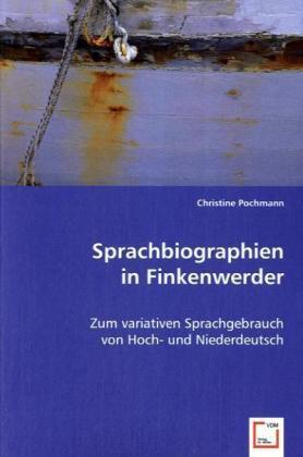 Sprachbiographien in Finkenwerder - Zum variativen Sprachgebrauch von Hoch- und Niederdeutsch - Pochmann, Christine
