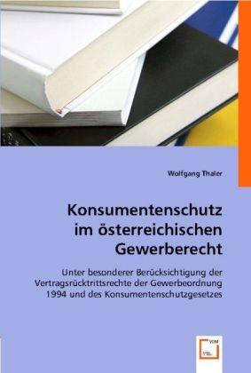 Konsumentenschutz im österreichischen Gewerberecht - Unter besonderer Berücksichtigung der Vertragsrücktrittsrechte der Gewerbeordnung 1994 und des Konsumentenschutzgesetzes - Thaler, Wolfgang
