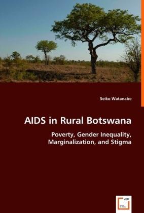 AIDS in Rural Botswana - Poverty, Gender Inequality, Marginalization, and Stigma - Watanabe, Seiko