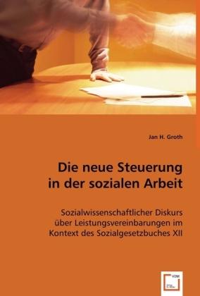 Die neue Steuerung in der sozialen Arbeit - Sozialwissenschaftlicher Diskurs über Leistungsvereinbarungen im Kontext des Sozialgesetzbuches XII - Groth, Jan H.