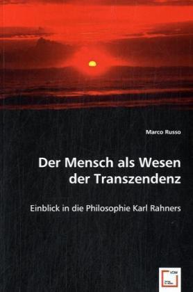 Der Mensch als Wesen der Transzendenz - Einblick in die Philosophie Karl Rahners - Russo, Marco